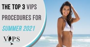 The Top 3 VIPS Procedures for Summer 2021